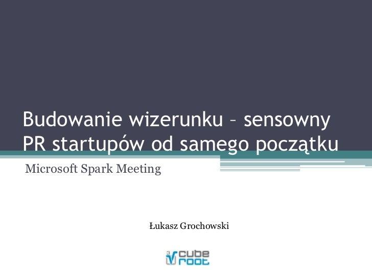 Budowanie wizerunku – sensowny PR startupów od samego początku<br />Microsoft Spark Meeting<br />Łukasz Grochowski<br />
