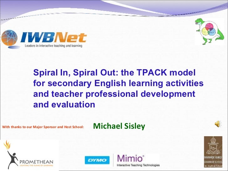 With thanks to our Major Sponsor and Host School: Spiral In, Spiral Out: the TPACK model for secondary English learning ac...