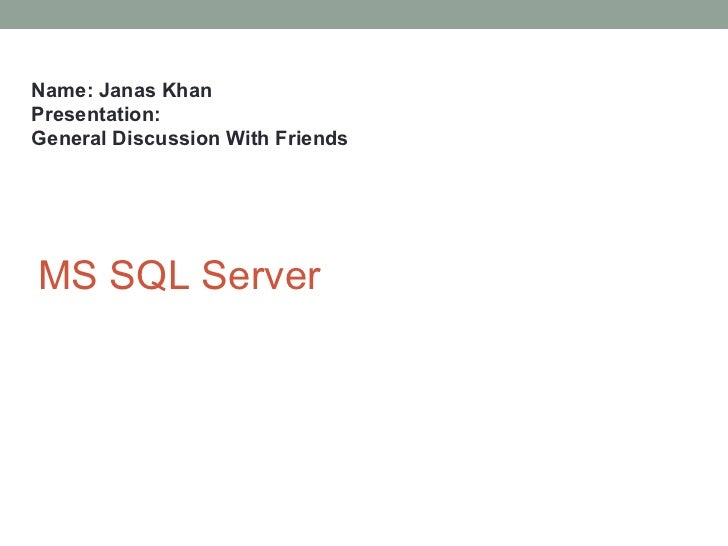 Name: Janas KhanPresentation:General Discussion With FriendsMS SQL Server