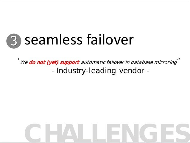 CHALLENGES We do not (yet) support automatic failover in database mirroring - Industry-leading vendor - 3 seamless failover