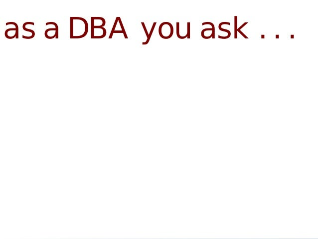 as a DBA you ask . . .