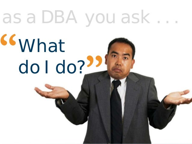 """What do I do? """" """" as a DBA you ask . . ."""