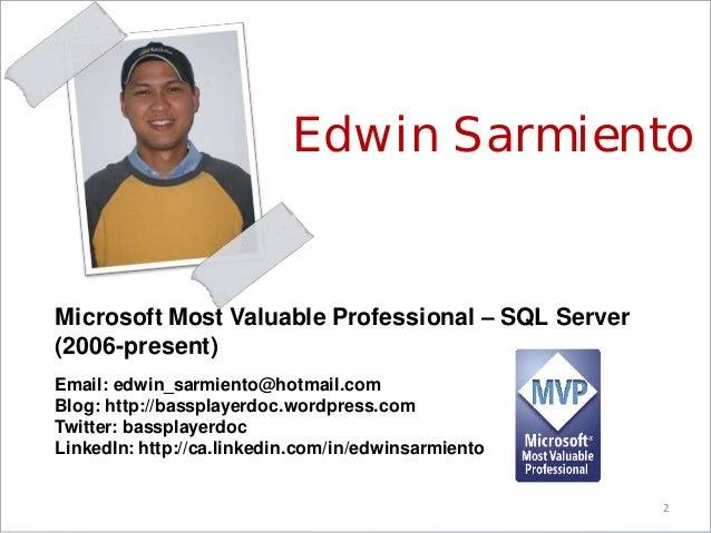 2 Edwin Sarmiento Microsoft Most Valuable Professional – SQL Server (2006-present) Email: edwin_sarmiento@hotmail.com Blog...