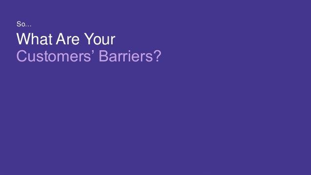 11 COPYRIGHT © 2017 CA. ALL RIGHTS RESERVED#CAWORLD #NOBARRIERS What Are Your Customers' Barriers? So…