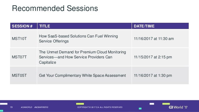 19 COPYRIGHT © 2017 CA. ALL RIGHTS RESERVED#CAWORLD #NOBARRIERS Recommended Sessions SESSION # TITLE DATE/TIME MST10T How ...