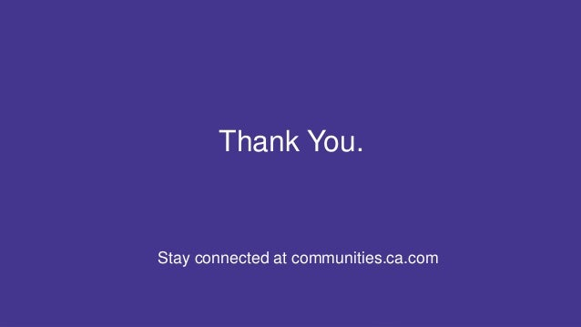 22 COPYRIGHT © 2017 CA. ALL RIGHTS RESERVED#CAWORLD #NOBARRIERS Stay connected at communities.ca.com Thank You.