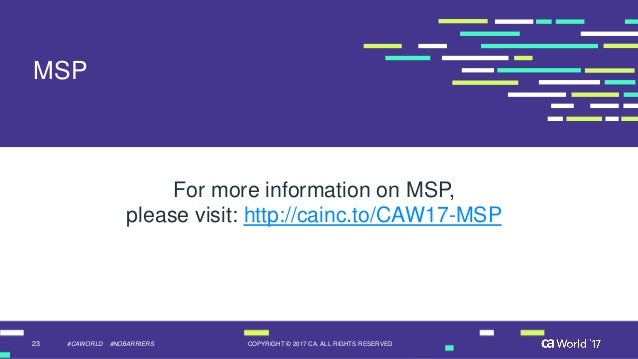 23 COPYRIGHT © 2017 CA. ALL RIGHTS RESERVED#CAWORLD #NOBARRIERS MSP For more information on MSP, please visit: http://cain...