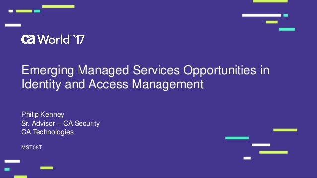 Emerging Managed Services Opportunities in Identity and Access Management Philip Kenney MST08T Sr. Advisor – CA Security C...