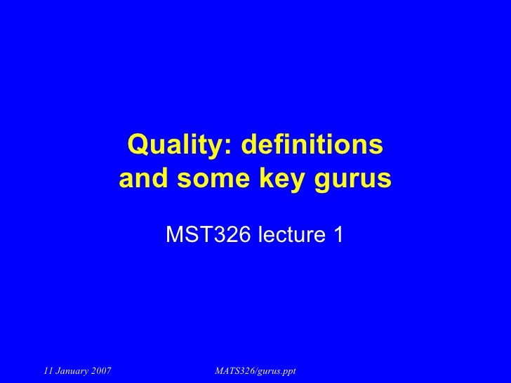 Quality: definitions and some key gurus MST326 lecture 1 11 January 2007 MATS326/gurus.ppt