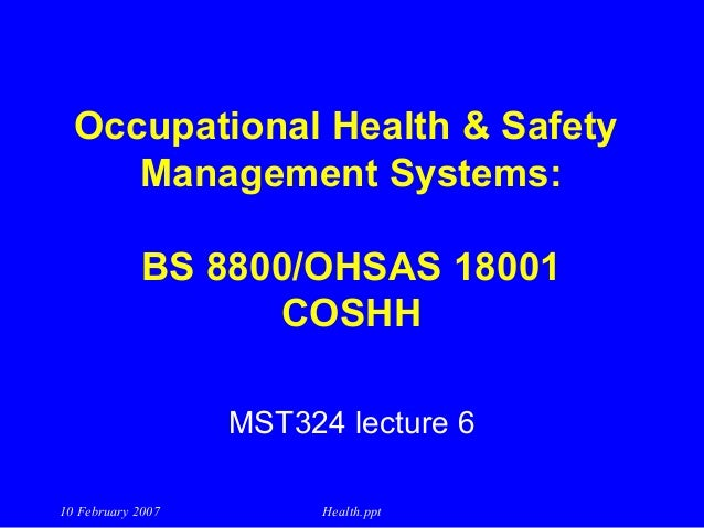 Occupational Health & Safety Management Systems: BS 8800/OHSAS 18001 COSHH MST324 lecture 6 10 February 2007  Health.ppt