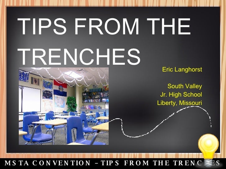2008 MSTA CONVENTION – TIPS FROM THE TRENCHES TIPS FROM THE TRENCHES Eric Langhorst South Valley Jr. High School Liberty, ...