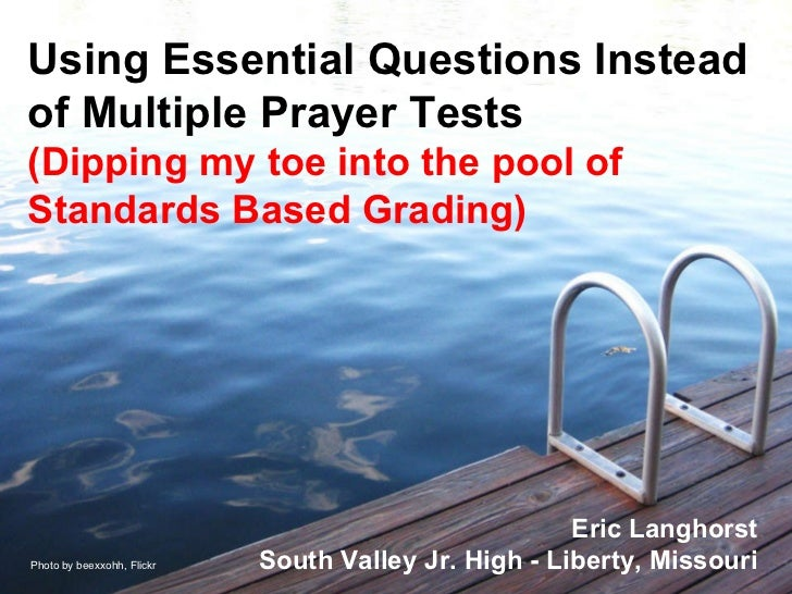 Using Essential Questions Instead of Multiple Prayer Tests (Dipping my toe into the pool of Standards Based Grading) Eric ...