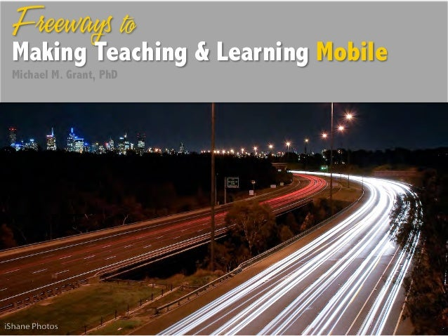 Freeways toMaking Teaching & Learning MobileMichael M. Grant, PhD