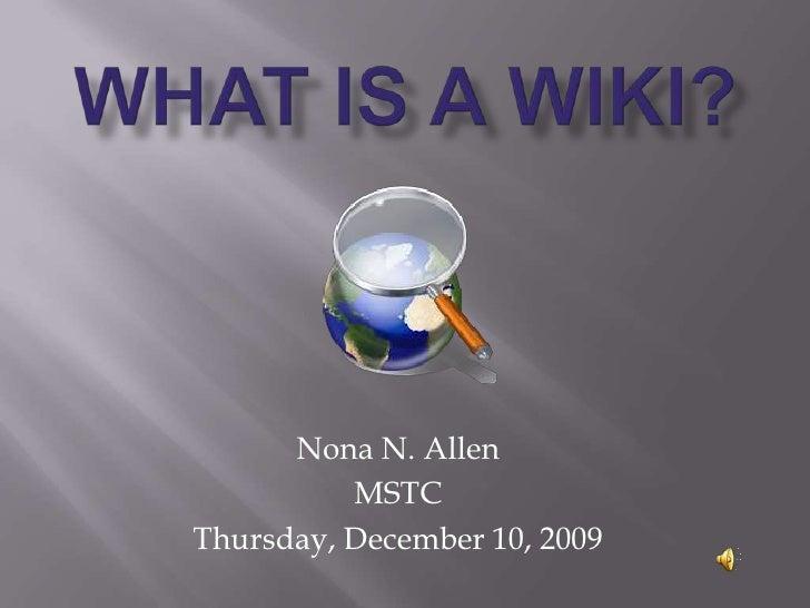 What Is a Wiki?<br />Nona N. Allen<br />MSTC<br />Thursday, December 10, 2009<br />