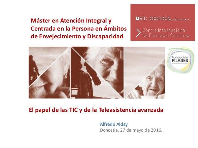 Máster en Atención Integral y Centrada en la Persona en Ámbitos de Envejecimiento y Discapacidad El papel de las TIC y de ...