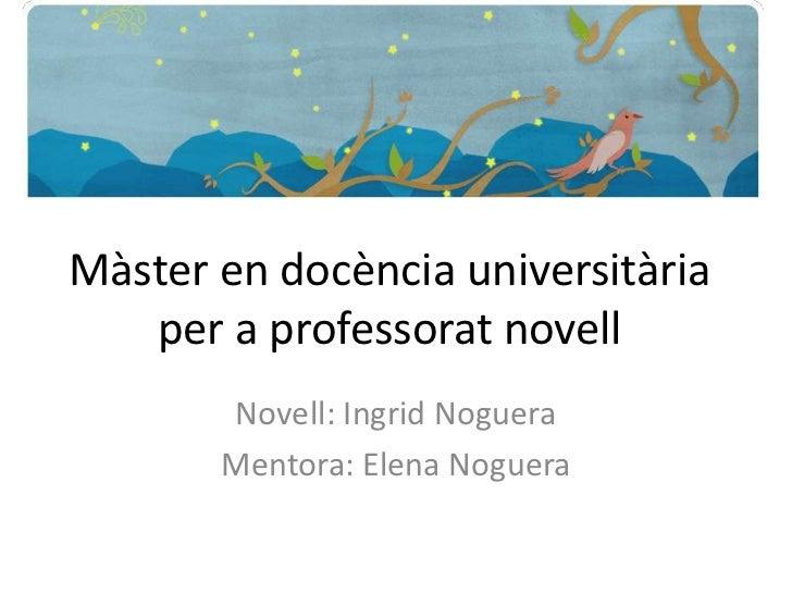 Màster en docènciauniversitària per a professoratnovell<br />Novell: Ingrid Noguera<br />Mentora: Elena Noguera<br />