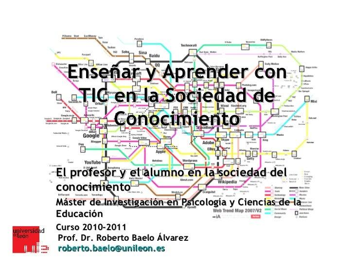 Enseñar y Aprender con TIC en la Sociedad de Conocimiento El profesor y el alumno en la sociedad del conocimiento Máster d...