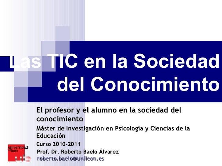 Las TIC en la Sociedad del Conocimiento El profesor y el alumno en la sociedad del conocimiento Máster de Investigación en...