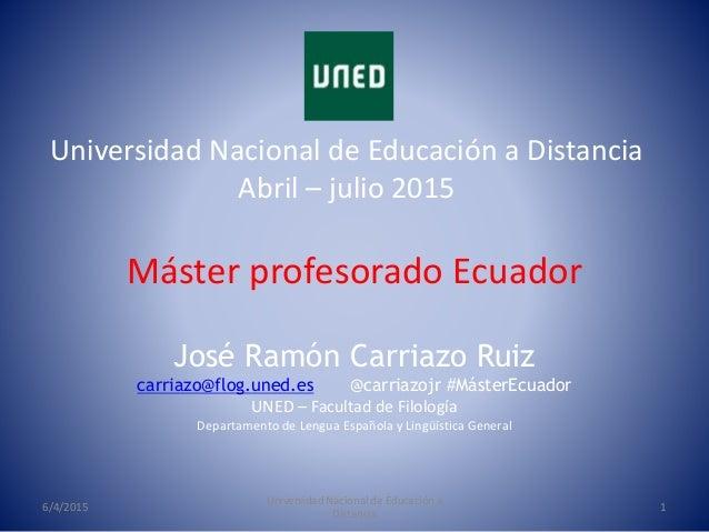 Máster profesorado Ecuador Universidad Nacional de Educación a Distancia Abril – julio 2015 6/4/2015 Universidad Nacional ...