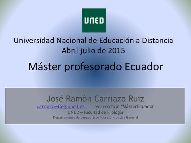 Máster profesorado Ecuador Universidad Nacional de Educación a Distancia Abril-julio de 2015 José Ramón Carriazo Ruiz carr...