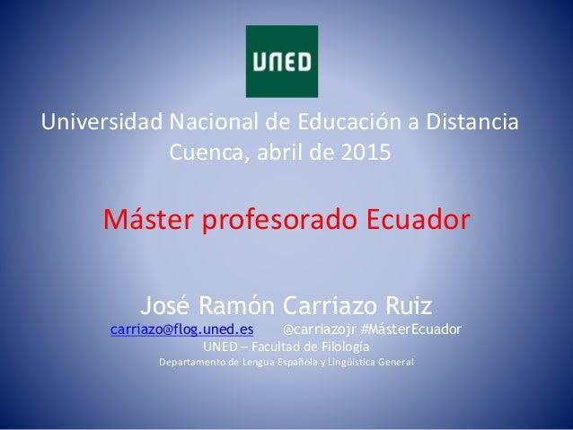 Máster profesorado Ecuador Universidad Nacional de Educación a Distancia Cuenca, abril de 2015 José Ramón Carriazo Ruiz ca...