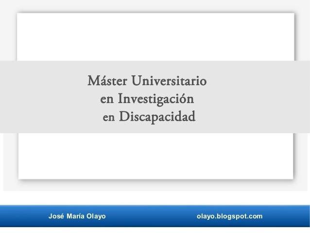 José María Olayo olayo.blogspot.com Máster Universitario en Investigación en Discapacidad