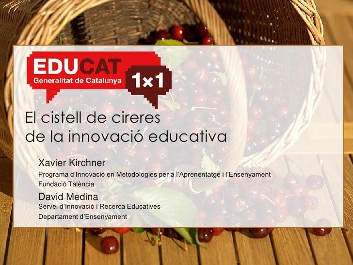 El cistell de cireres de la innovació educativa  Xavier Kirchner  Programa d'Innovació en Metodologies per a l'Aprenentatg...