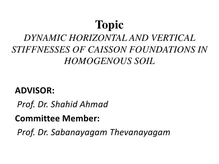 TopicDYNAMIC HORIZONTAL AND VERTICAL STIFFNESSES OF CAISSON FOUNDATIONS IN HOMOGENOUS SOIL<br />ADVISOR:     <br />Prof. D...