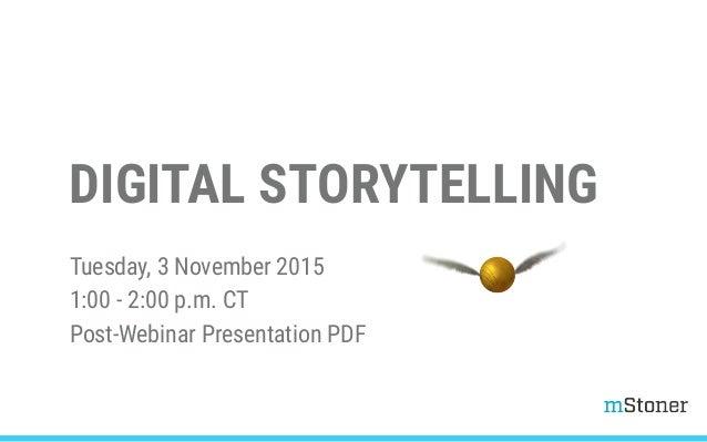 DIGITAL STORYTELLING Tuesday, 3 November 2015 1:00 - 2:00 p.m. CT Post-Webinar Presentation PDF