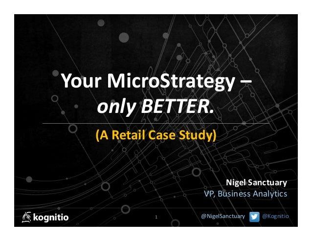 YourMicroStrategy– onlyBETTER. (ARetailCaseStudy) NigelSanctuary VP,BusinessAnalytics 1  @NigelSanctuary  @Kog...