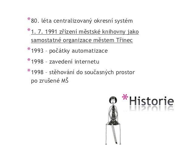 * 80. léta centralizovaný okresní systém* 1. 7. 1991 zřízení městské knihovny jako samostatné organizace městem Třinec* 19...