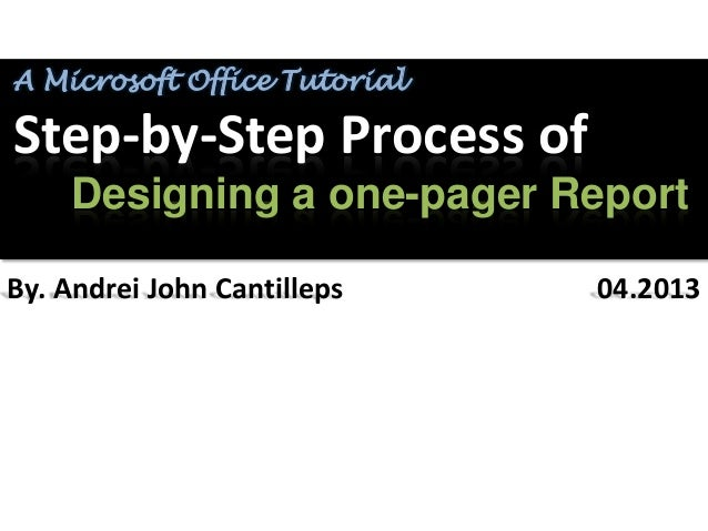 A Microsoft Office TutorialStep-by-Step Process of    Designing a one-pager ReportBy. Andrei John Cantilleps    04.2013