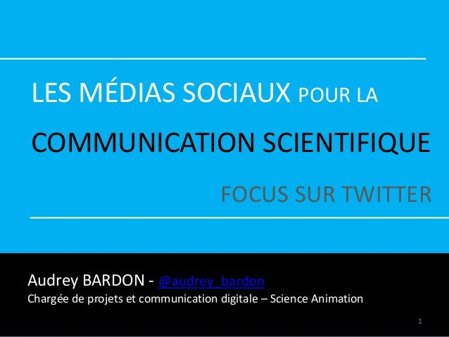 LES MÉDIAS SOCIAUX POUR LA COMMUNICATION SCIENTIFIQUE FOCUS SUR TWITTER Audrey BARDON - @audrey_bardon Chargée de projets ...