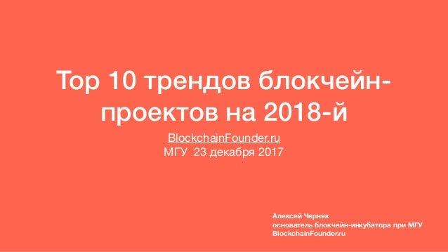 Top 10 трендов блокчейн- проектов на 2018-й BlockchainFounder.ru   МГУ 23 декабря 2017 Алексей Черняк основатель блокчейн-...
