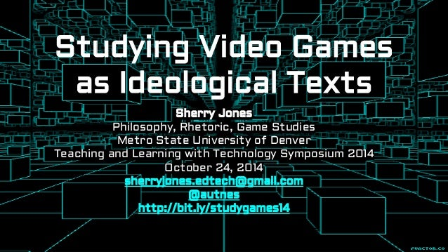 Studying Video Games  as Ideological Texts  Sherry Jones  Philosophy, Rhetoric, Game Studies  Metro State University of De...