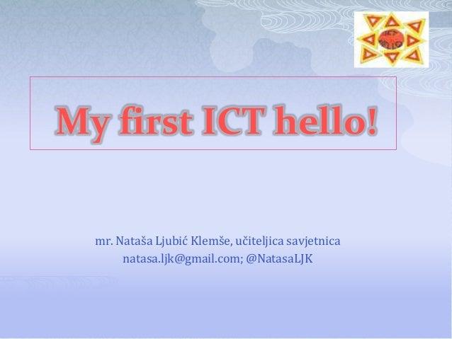 My first ICT hello!  mr. Nataša Ljubić Klemše, učiteljica savjetnica       natasa.ljk@gmail.com; @NatasaLJK