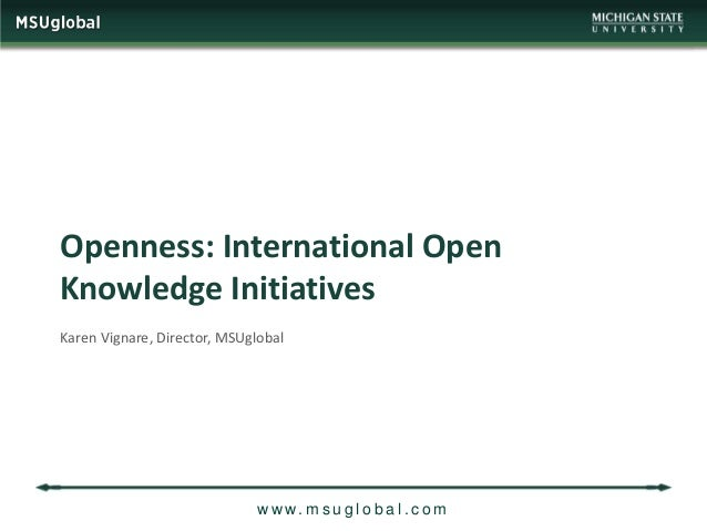 Openness: International OpenKnowledge InitiativesKaren Vignare, Director, MSUglobal                             w w w. m s...