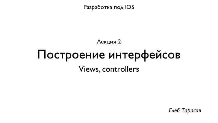 Разработка под iOS           Лекция 2Построение интерфейсов      Views, controllers                            Глеб Тарасов