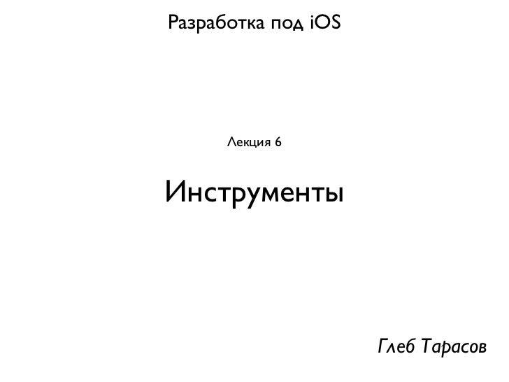 Разработка под iOS      Лекция 6Инструменты                     Глеб Тарасов