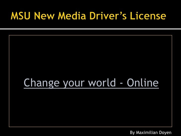 MSU New Media Driver's License<br />Change your world - Online<br />By Maximilian Doyen<br />