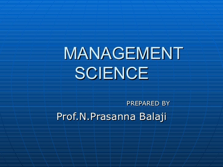 MANAGEMENT SCIENCE PREPARED BY Prof.N.Prasanna Balaji