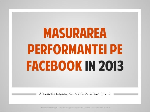 Masurareaperformantei pefacebook in 2013  www.marketing20.ro | www.agentiaspada.ro | www.socialmediaschool.ro