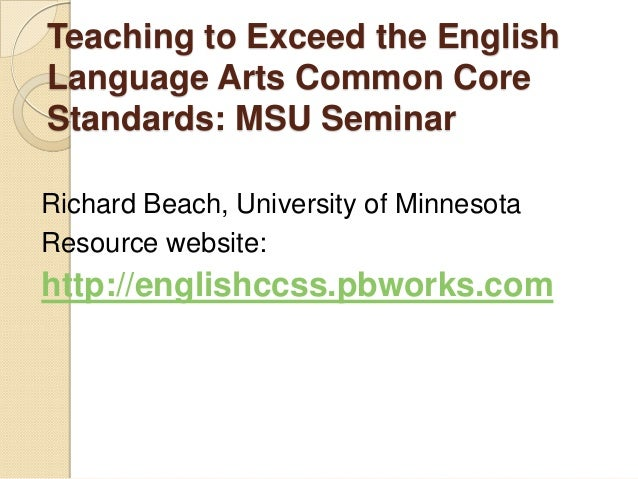 Teaching to Exceed the English Language Arts Common Core Standards: MSU Seminar Richard Beach, University of Minnesota Res...