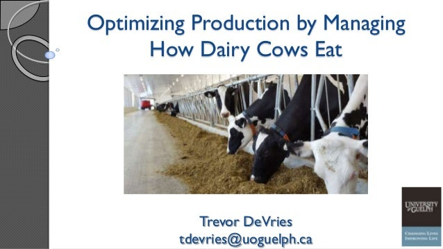 Optimizing Production by Managing How Dairy Cows Eat Trevor DeVries tdevries@uoguelph.ca