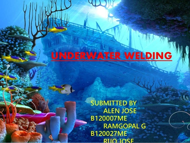 UNDERWATER WELDING  SUBMITTED BY  ALEN JOSE  B120007ME  RAMGOPAL G  B120027ME  RIJO JOSE