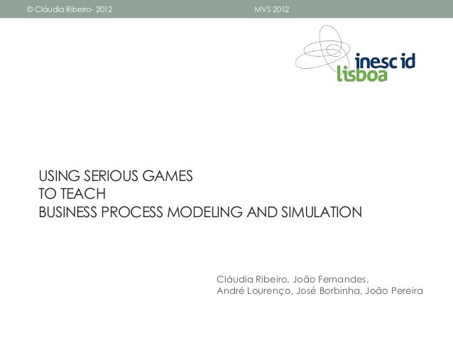 © Cláudia Ribeiro- 2012          MVS 2012   USING SERIOUS GAMES   TO TEACH   BUSINESS PROCESS MODELING AND SIMULATION     ...