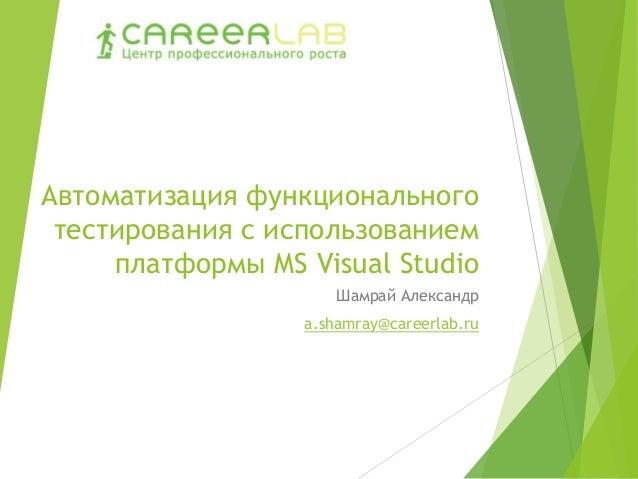 Автоматизация функционального тестирования с использованием платформы MS Visual Studio Шамрай Александр a.shamray@careerla...