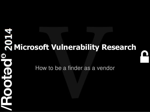 1 Rooted CON 2014 6-7-8 Marzo // 6-7-8 March Microsoft Vulnerability Research How to be a finder as a vendor