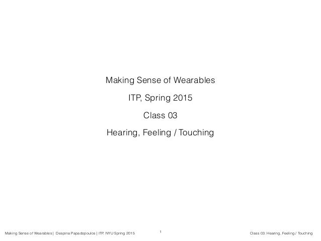 Making Sense of Wearables | Despina Papadopoulos | ITP, NYU Spring 2015 Class 03: Hearing, Feeling / Touching Making Sense...