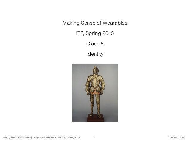Making Sense of Wearables | Despina Papadopoulos | ITP, NYU Spring 2015 Class 05: Identity Making Sense of Wearables ITP, ...